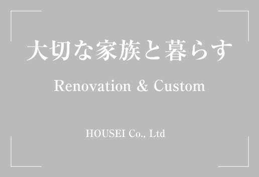 大切な家族と暮らす Renovation & Custom HOUSEI Co., Ltd
